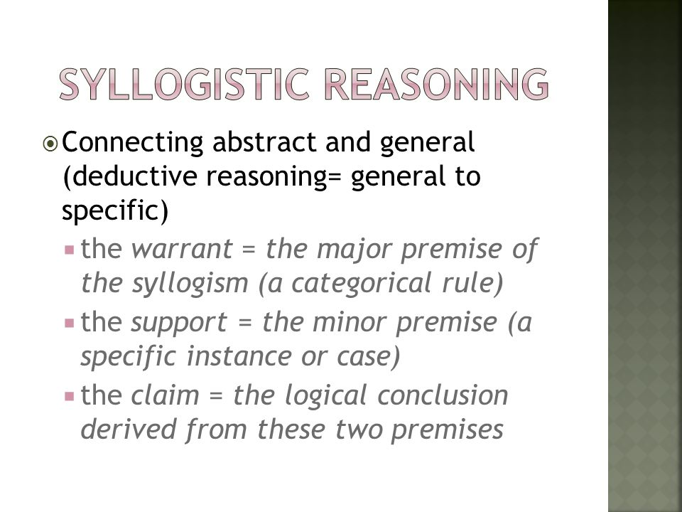  Connecting abstract and general (deductive reasoning= general to specific)  the warrant = the major premise of the syllogism (a categorical rule) 