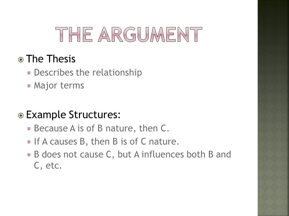  The Thesis  Describes the relationship  Major terms  Example Structures:  Because A is of B nature, then C.  If A causes B, then B is of C natu