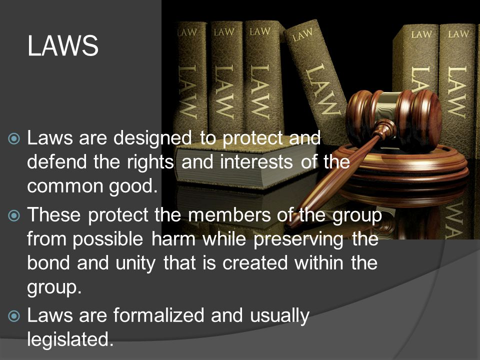 LAWS  Laws are designed to protect and defend the rights and interests of the common good.  These protect the members of the group from possible har