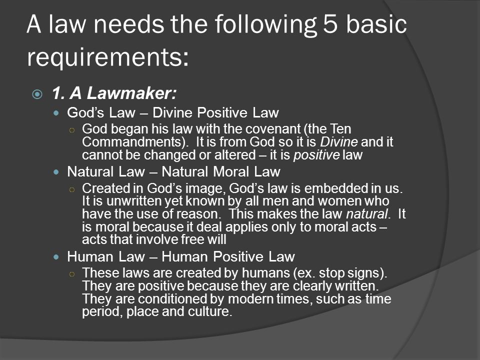 A law needs the following 5 basic requirements:  1. A Lawmaker: God's Law – Divine Positive Law ○ God began his law with the covenant (the Ten Comman