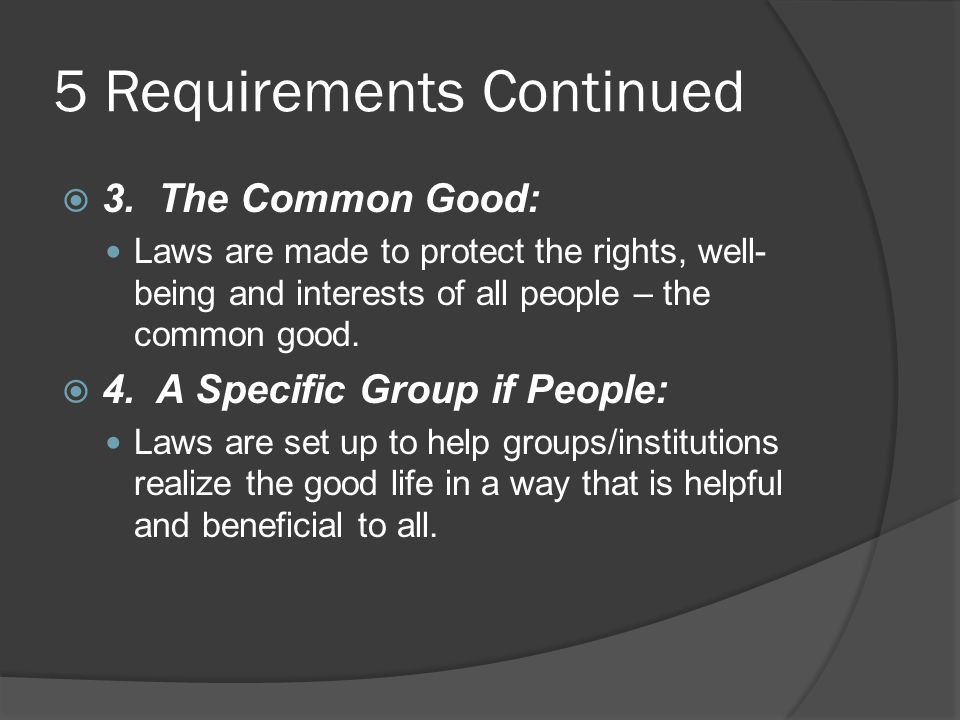 5 Requirements Continued  3. The Common Good: Laws are made to protect the rights, well- being and interests of all people – the common good.  4. A