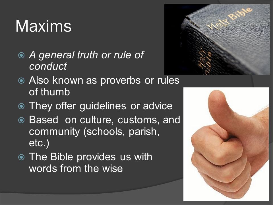 Maxims  A general truth or rule of conduct  Also known as proverbs or rules of thumb  They offer guidelines or advice  Based on culture, customs, and community (schools, parish, etc.)  The Bible provides us with words from the wise
