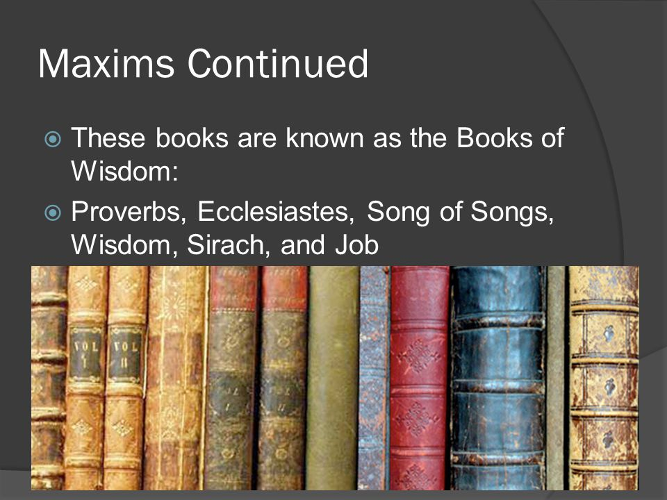 Maxims Continued  These books are known as the Books of Wisdom:  Proverbs, Ecclesiastes, Song of Songs, Wisdom, Sirach, and Job