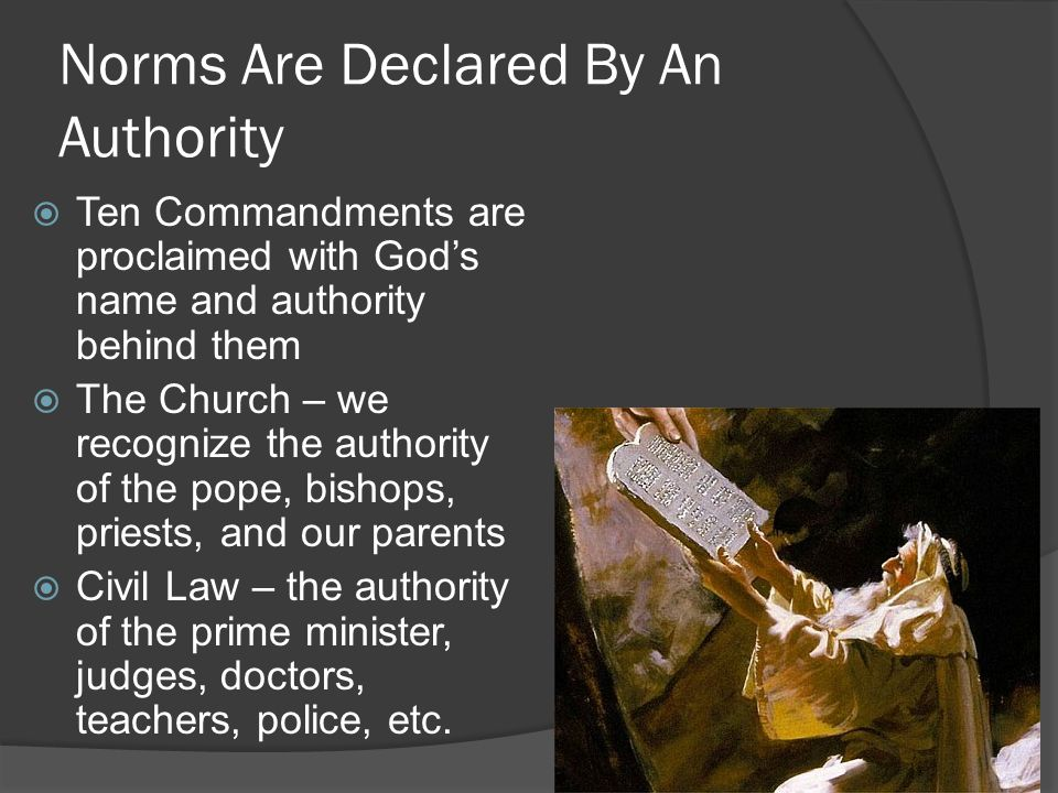 Norms Are Declared By An Authority  Ten Commandments are proclaimed with God's name and authority behind them  The Church – we recognize the authority of the pope, bishops, priests, and our parents  Civil Law – the authority of the prime minister, judges, doctors, teachers, police, etc.