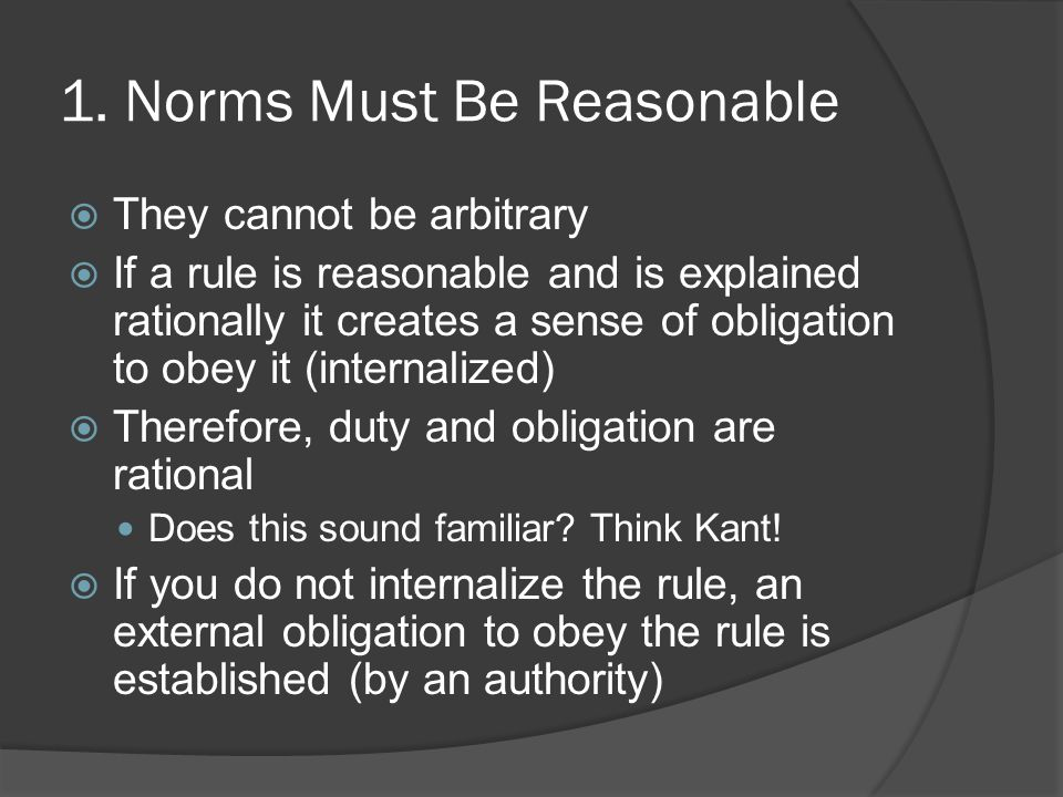 1. Norms Must Be Reasonable  They cannot be arbitrary  If a rule is reasonable and is explained rationally it creates a sense of obligation to obey