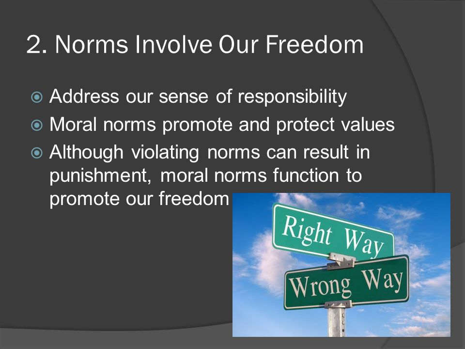 2. Norms Involve Our Freedom  Address our sense of responsibility  Moral norms promote and protect values  Although violating norms can result in p