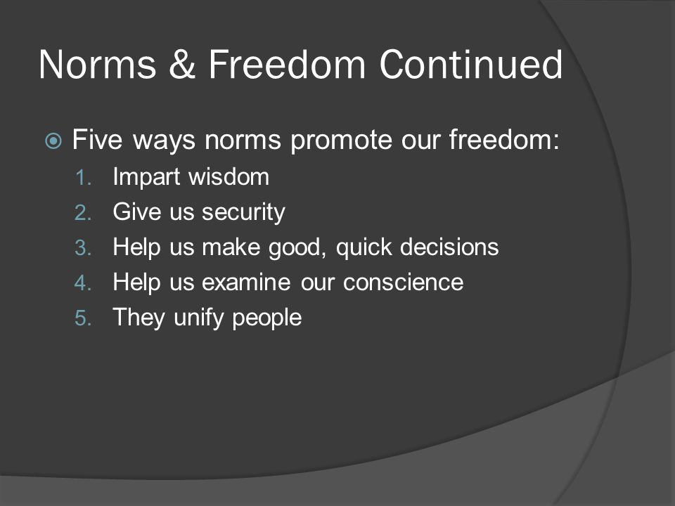Norms & Freedom Continued  Five ways norms promote our freedom: 1. Impart wisdom 2. Give us security 3. Help us make good, quick decisions 4. Help us