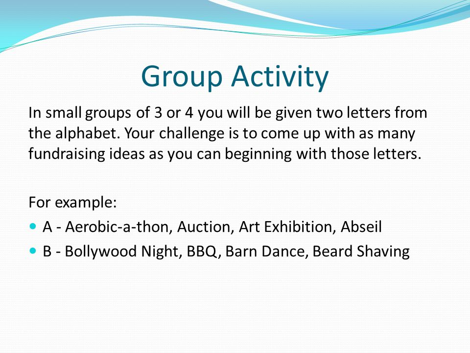 Group Activity In small groups of 3 or 4 you will be given two letters from the alphabet. Your challenge is to come up with as many fundraising ideas