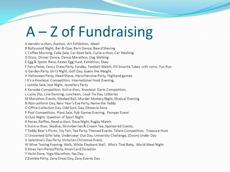 A – Z of Fundraising A Aerobic-a-thon, Auction, Art Exhibition, Abseil B Bollywood Night, Bar-B-Que, Barn Dance, Beard Shaving C Coffee Morning, Cake Sale, Car Boot Sale, Cycle-a-thon, Car Washing D Disco, Dinner Dance, Dance Marathon, Dog Walking E Egg & Spoon Race, Easter Egg Hunt, Exhibition, Ebay F Fairs/Fetes, Fancy Dress Party, Funday, Football Match, Fill Smartie Tubes with coins, Fun Run G Garden Party, Girl's Night, Golf Day, Guess the Weight H Halloween Party, Head Shave, Hero/Heroine Party, Highland games I It's a Knockout Competition, International Food Evening, J Jumble Sale, Jazz Night, Jewellery Party K Karaoke Competition, Knit-a-thon, Knockout Darts Competition, L Lucky Dip, Line Dancing, Luncheon, Loud Tie Day, Lotteries M Marathon Events, Masked Ball, Murder Mystery Night, Musical Evening N Non-uniform Day, New Year's Eve Party, Name the Teddy O Office Collection Day, Odd Sock Day, Obstacle Race P Pool Competition, Plant Sale, Pub Games Evening, Pamper Event Q Quiz Night, Question of Sport Night R Races, Raffles, Read-a-thon, Race Night, Rugby Match S Swim-a-thon, Skydive, Strawberries & Cream Tea, Sponsored Events, T Teddy Bear's Picnic, Toy Fair, Tea Party, Themed Events, Talent Competition, Treasure Hunt U Unwanted Gifts Sale, Underwear Out Day, University Challenge, (Down) Under Day V Valentine's Day Party, Victorian Christmas Event, W Wine Tasting Evening, Walk, White Elephant Stall, Who's That Baby, World Meal Night X Xmas Fair/Panto/Party, Xmas Card Donation Y Yacht Race, Yoga Marathon, Yes Day Z Zombie Party, Zany Dress Day, Zany Events Day