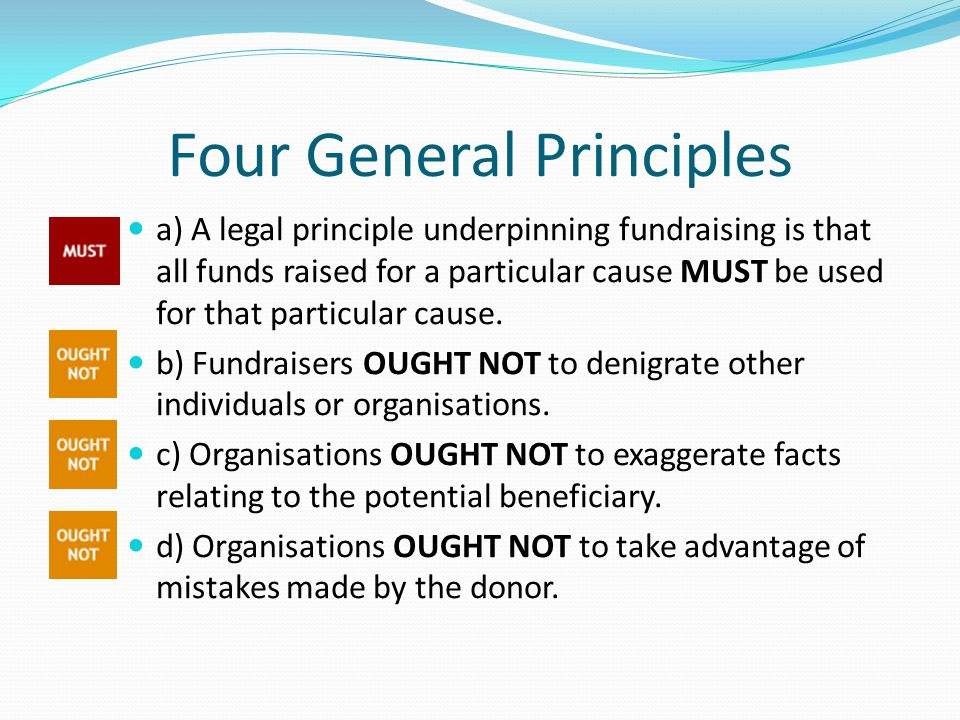 Four General Principles a) A legal principle underpinning fundraising is that all funds raised for a particular cause MUST be used for that particular