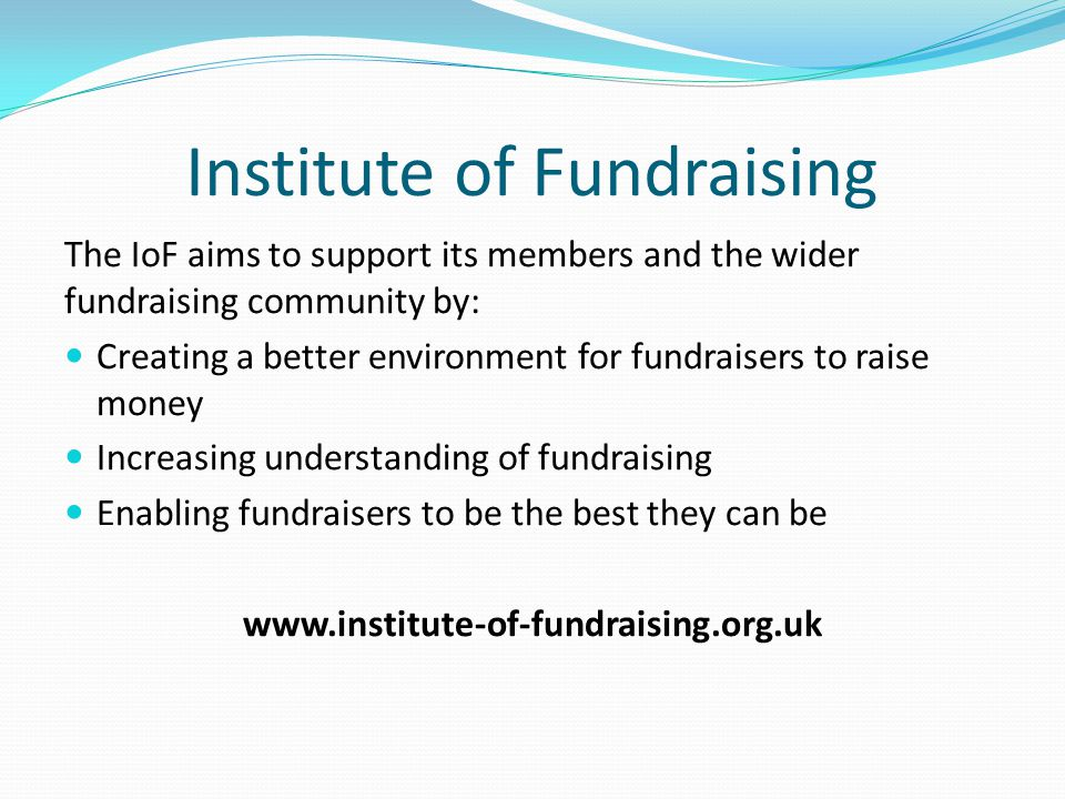 Institute of Fundraising The IoF aims to support its members and the wider fundraising community by: Creating a better environment for fundraisers to raise money Increasing understanding of fundraising Enabling fundraisers to be the best they can be www.institute-of-fundraising.org.uk