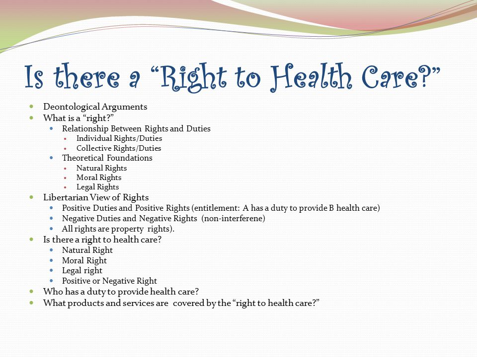 Is there a Right to Health Care? Deontological Arguments What is a right? Relationship Between Rights and Duties Individual Rights/Duties Collective Rights/Duties Theoretical Foundations Natural Rights Moral Rights Legal Rights Libertarian View of Rights Positive Duties and Positive Rights (entitlement: A has a duty to provide B health care) Negative Duties and Negative Rights (non-interferene) All rights are property rights).
