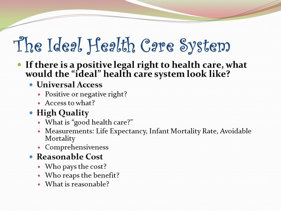 The Ideal Health Care System If there is a positive legal right to health care, what would the ideal health care system look like.
