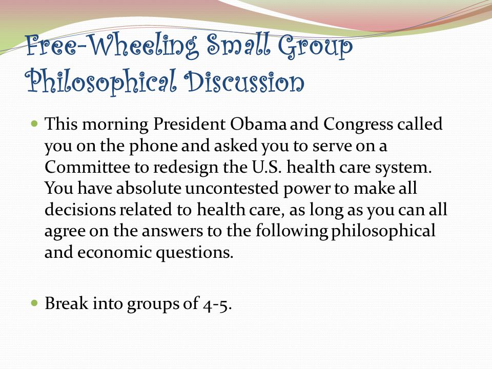 Free-Wheeling Small Group Philosophical Discussion This morning President Obama and Congress called you on the phone and asked you to serve on a Committee to redesign the U.S.