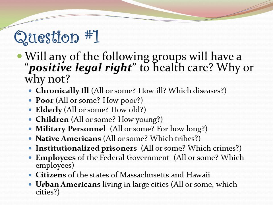 Question #1 Will any of the following groups will have a positive legal right to health care.