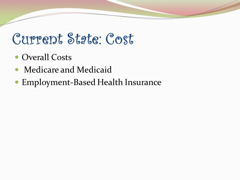 Current State: Cost Overall Costs Medicare and Medicaid Employment-Based Health Insurance