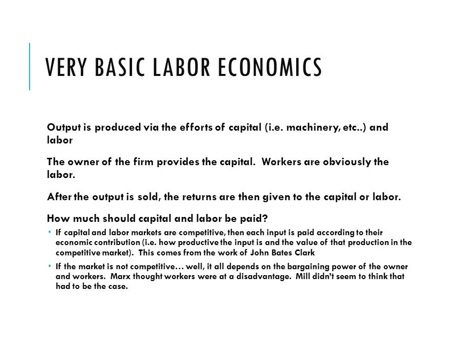 VERY BASIC LABOR ECONOMICS Output is produced via the efforts of capital (i.e.