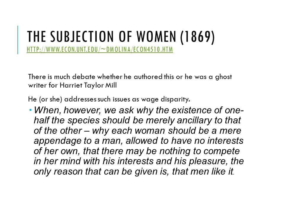 THE SUBJECTION OF WOMEN (1869) HTTP://WWW.ECON.UNT.EDU/~DMOLINA/ECON4510.HTM HTTP://WWW.ECON.UNT.EDU/~DMOLINA/ECON4510.HTM There is much debate whether he authored this or he was a ghost writer for Harriet Taylor Mill He (or she) addresses such issues as wage disparity.