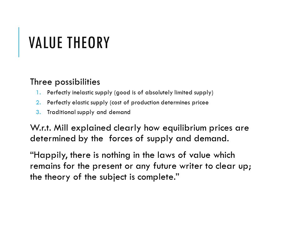 VALUE THEORY Three possibilities 1.Perfectly inelastic supply (good is of absolutely limited supply) 2.Perfectly elastic supply (cost of production determines pricee 3.Traditional supply and demand W.r.t.