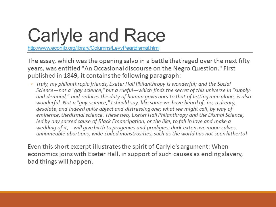 Carlyle and Race http://www.econlib.org/library/Columns/LevyPeartdismal.html http://www.econlib.org/library/Columns/LevyPeartdismal.html The essay, which was the opening salvo in a battle that raged over the next fifty years, was entitled An Occasional discourse on the Negro Question. First published in 1849, it contains the following paragraph: ◦Truly, my philanthropic friends, Exeter Hall Philanthropy is wonderful; and the Social Science—not a gay science, but a rueful—which finds the secret of this universe in supply- and-demand, and reduces the duty of human governors to that of letting men alone, is also wonderful.