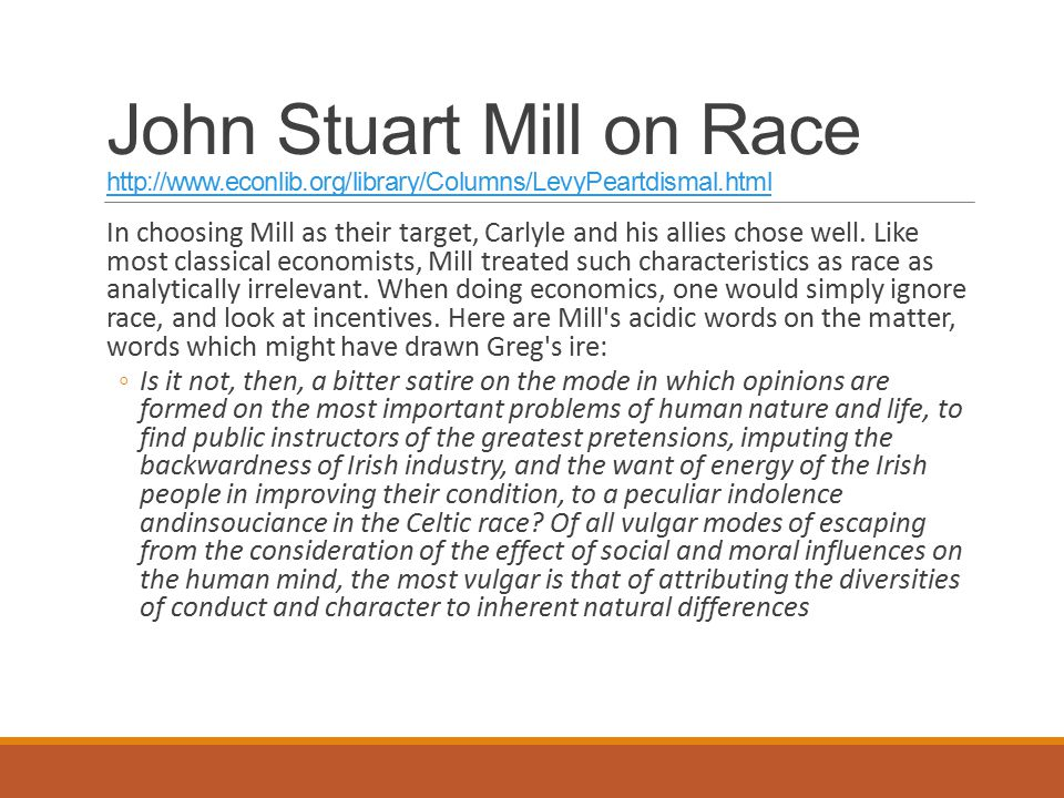 John Stuart Mill on Race http://www.econlib.org/library/Columns/LevyPeartdismal.html http://www.econlib.org/library/Columns/LevyPeartdismal.html In choosing Mill as their target, Carlyle and his allies chose well.