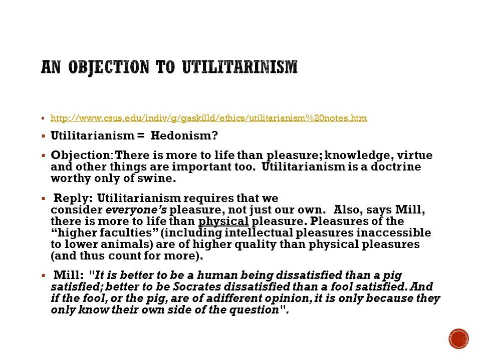  http://www.csus.edu/indiv/g/gaskilld/ethics/utilitarianism%20notes.htm http://www.csus.edu/indiv/g/gaskilld/ethics/utilitarianism%20notes.htm  Utilitarianism = Hedonism.