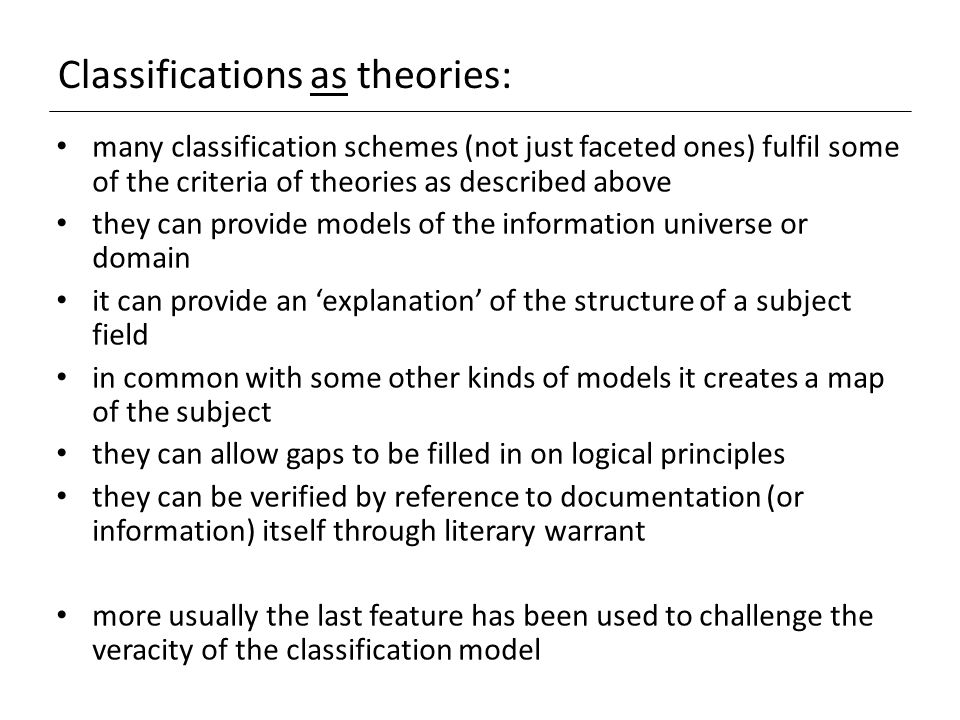 Classifications as theories: many classification schemes (not just faceted ones) fulfil some of the criteria of theories as described above they can provide models of the information universe or domain it can provide an 'explanation' of the structure of a subject field in common with some other kinds of models it creates a map of the subject they can allow gaps to be filled in on logical principles they can be verified by reference to documentation (or information) itself through literary warrant more usually the last feature has been used to challenge the veracity of the classification model