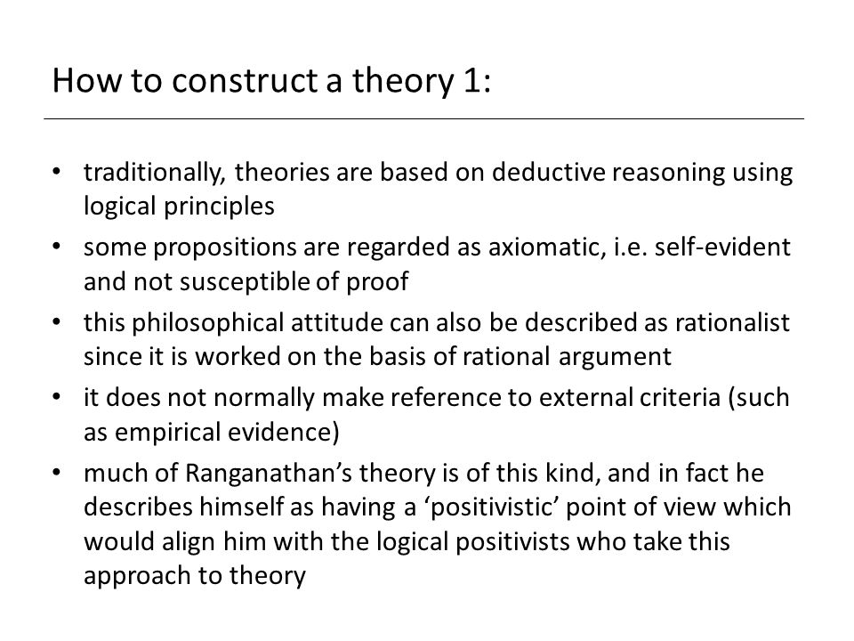 How to construct a theory 1: traditionally, theories are based on deductive reasoning using logical principles some propositions are regarded as axiomatic, i.e.