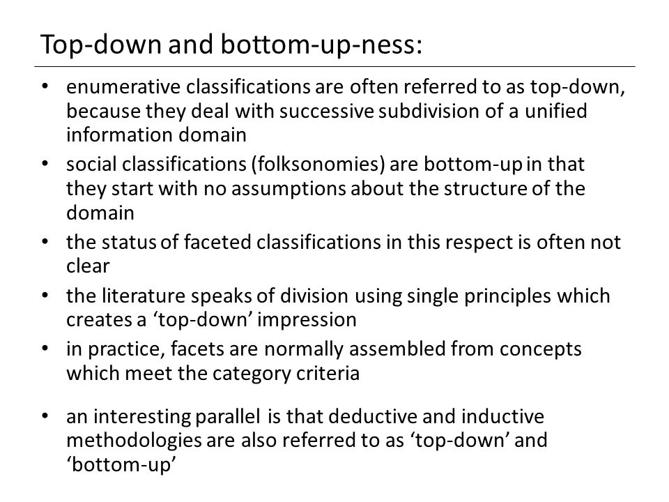 Top-down and bottom-up-ness: enumerative classifications are often referred to as top-down, because they deal with successive subdivision of a unified information domain social classifications (folksonomies) are bottom-up in that they start with no assumptions about the structure of the domain the status of faceted classifications in this respect is often not clear the literature speaks of division using single principles which creates a 'top-down' impression in practice, facets are normally assembled from concepts which meet the category criteria an interesting parallel is that deductive and inductive methodologies are also referred to as 'top-down' and 'bottom-up'