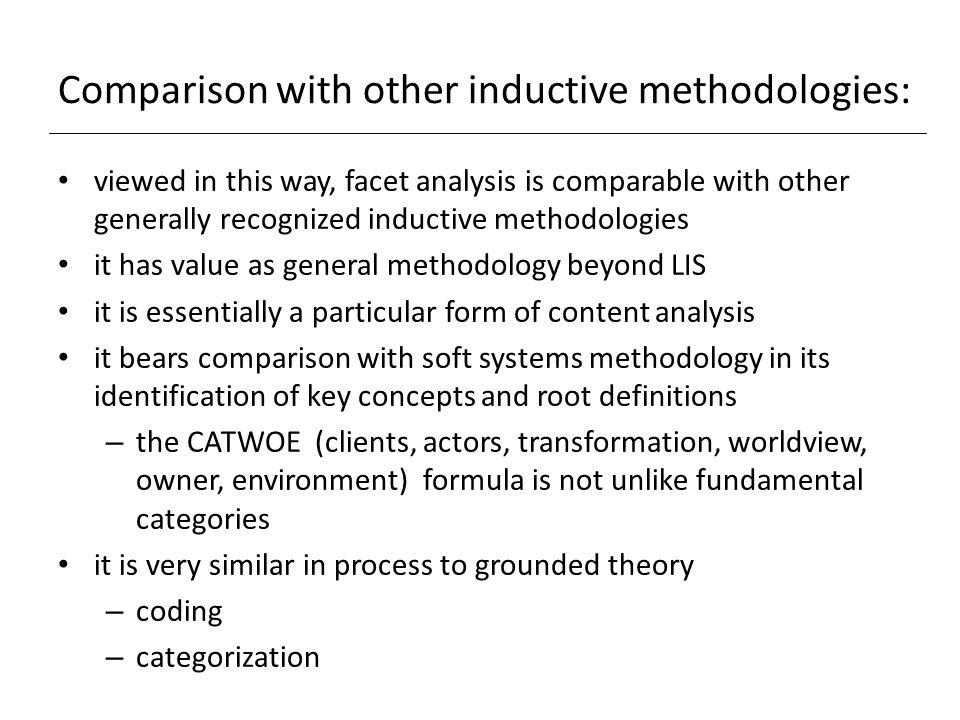 Comparison with other inductive methodologies: viewed in this way, facet analysis is comparable with other generally recognized inductive methodologies it has value as general methodology beyond LIS it is essentially a particular form of content analysis it bears comparison with soft systems methodology in its identification of key concepts and root definitions – the CATWOE (clients, actors, transformation, worldview, owner, environment) formula is not unlike fundamental categories it is very similar in process to grounded theory – coding – categorization