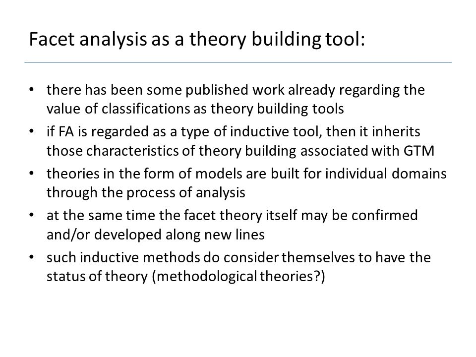 Facet analysis as a theory building tool: there has been some published work already regarding the value of classifications as theory building tools if FA is regarded as a type of inductive tool, then it inherits those characteristics of theory building associated with GTM theories in the form of models are built for individual domains through the process of analysis at the same time the facet theory itself may be confirmed and/or developed along new lines such inductive methods do consider themselves to have the status of theory (methodological theories )