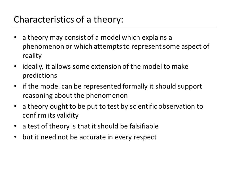 Characteristics of a theory: a theory may consist of a model which explains a phenomenon or which attempts to represent some aspect of reality ideally, it allows some extension of the model to make predictions if the model can be represented formally it should support reasoning about the phenomenon a theory ought to be put to test by scientific observation to confirm its validity a test of theory is that it should be falsifiable but it need not be accurate in every respect
