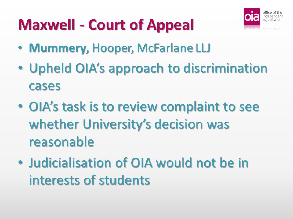 Maxwell - Court of Appeal Mummery, Hooper, McFarlane LLJ Mummery, Hooper, McFarlane LLJ Upheld OIA's approach to discrimination cases Upheld OIA's approach to discrimination cases OIA's task is to review complaint to see whether University's decision was reasonable OIA's task is to review complaint to see whether University's decision was reasonable Judicialisation of OIA would not be in interests of students Judicialisation of OIA would not be in interests of students
