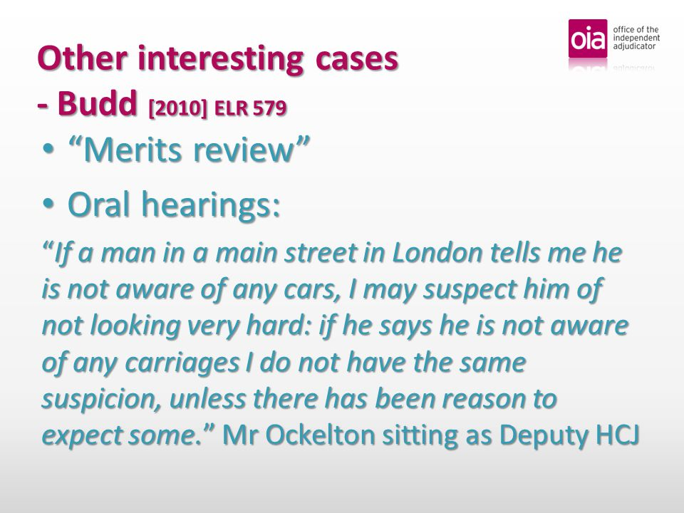 Other interesting cases - Budd [2010] ELR 579 Merits review Merits review Oral hearings: Oral hearings: If a man in a main street in London tells me he is not aware of any cars, I may suspect him of not looking very hard: if he says he is not aware of any carriages I do not have the same suspicion, unless there has been reason to expect some. Mr Ockelton sitting as Deputy HCJ