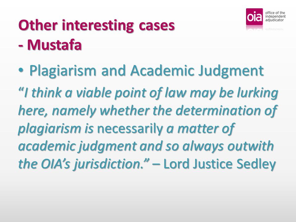 Other interesting cases - Mustafa Plagiarism and Academic Judgment Plagiarism and Academic Judgment I think a viable point of law may be lurking here, namely whether the determination of plagiarism is necessarily a matter of academic judgment and so always outwith the OIA's jurisdiction. – Lord Justice Sedley