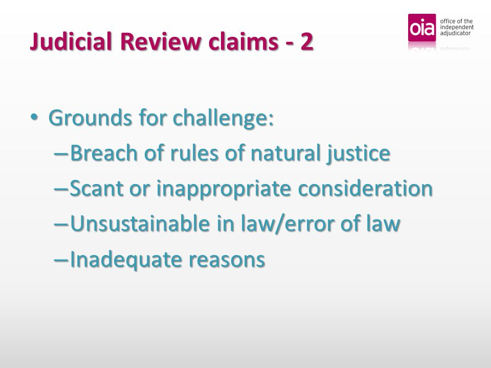 Judicial Review claims - 2 Grounds for challenge: Grounds for challenge: – Breach of rules of natural justice – Scant or inappropriate consideration – Unsustainable in law/error of law – Inadequate reasons