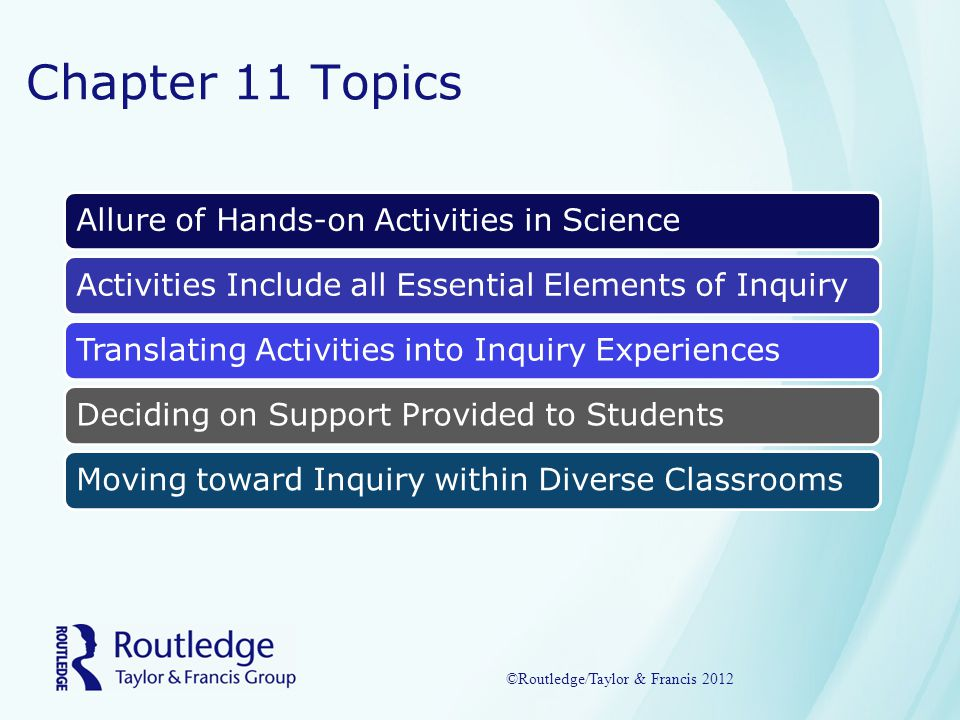 Chapter 11 Topics Allure of Hands-on Activities in ScienceActivities Include all Essential Elements of InquiryTranslating Activities into Inquiry ExperiencesDeciding on Support Provided to StudentsMoving toward Inquiry within Diverse Classrooms ©Routledge/Taylor & Francis 2012