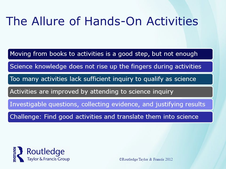 The Allure of Hands-On Activities Moving from books to activities is a good step, but not enoughScience knowledge does not rise up the fingers during activitiesToo many activities lack sufficient inquiry to qualify as scienceActivities are improved by attending to science inquiryInvestigable questions, collecting evidence, and justifying resultsChallenge: Find good activities and translate them into science ©Routledge/Taylor & Francis 2012