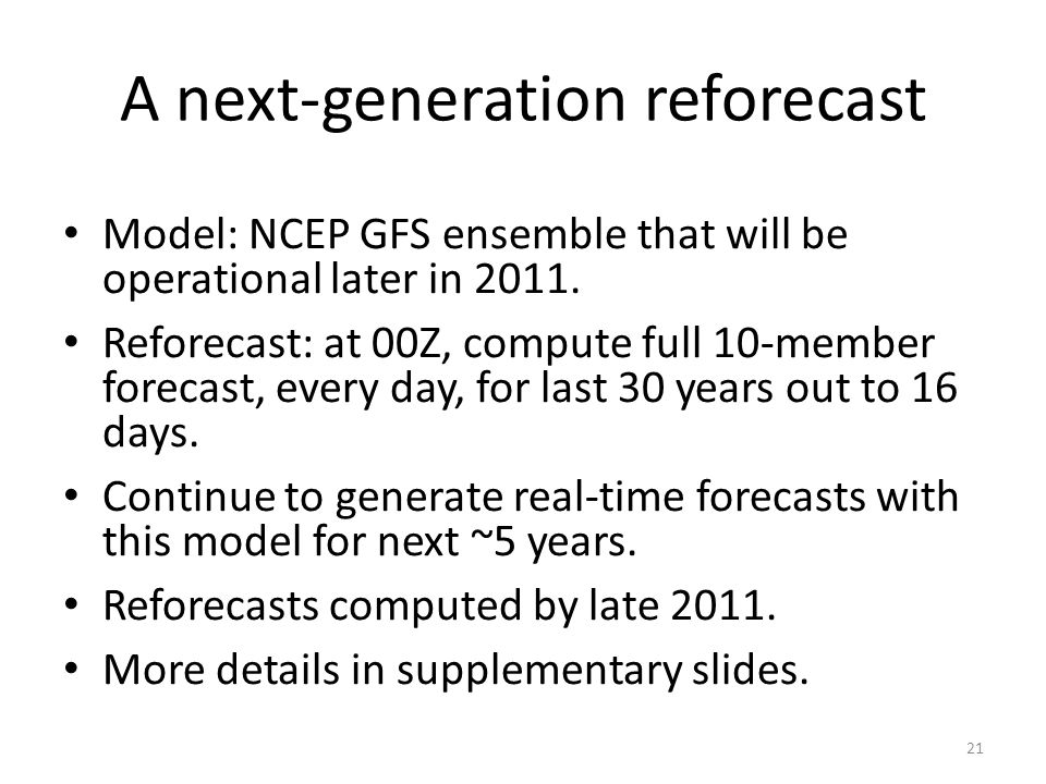 A next-generation reforecast Model: NCEP GFS ensemble that will be operational later in 2011. Reforecast: at 00Z, compute full 10-member forecast, eve