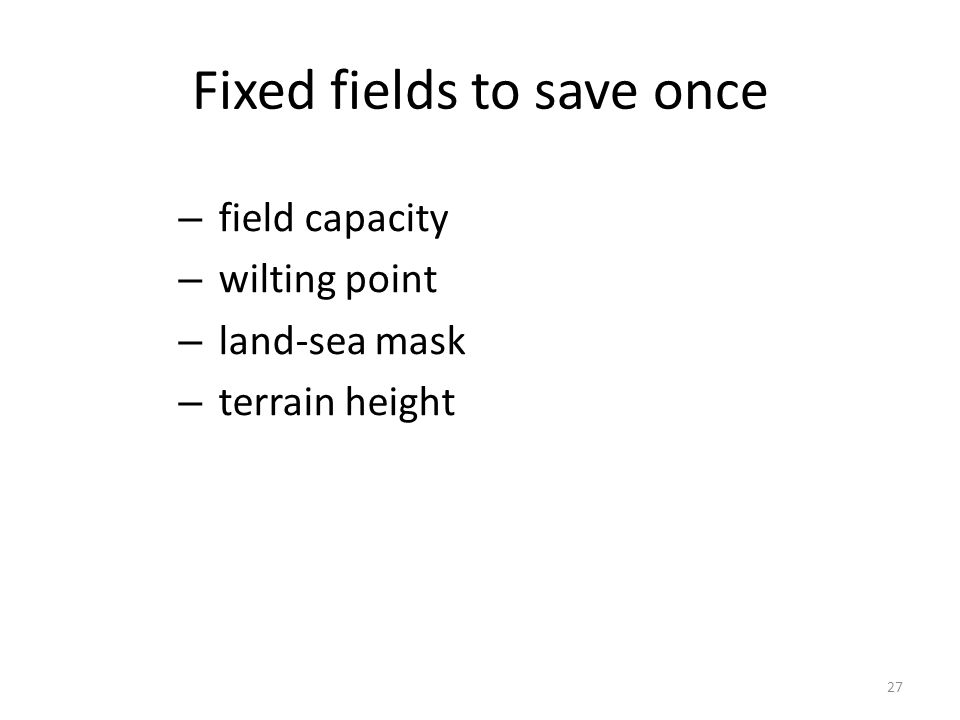 Fixed fields to save once – field capacity – wilting point – land-sea mask – terrain height 27