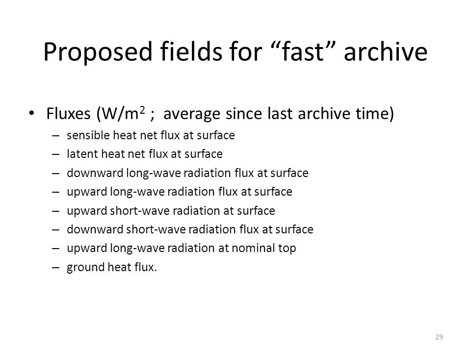"Proposed fields for ""fast"" archive Fluxes (W/m 2 ; average since last archive time) – sensible heat net flux at surface – latent heat net flux at surf"