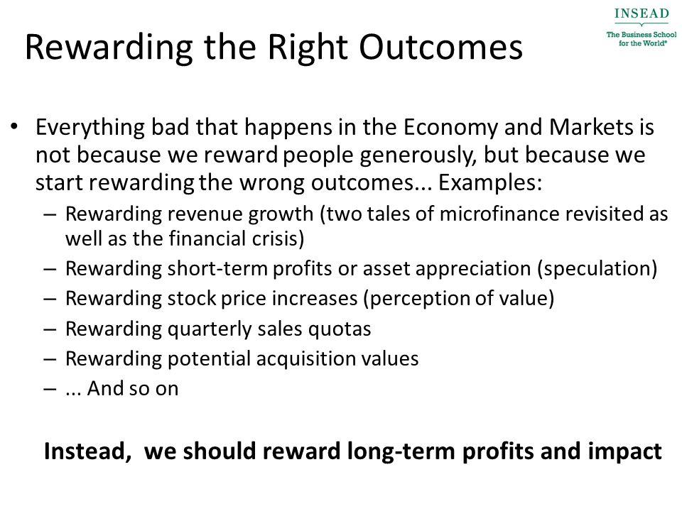 Rewarding the Right Outcomes Everything bad that happens in the Economy and Markets is not because we reward people generously, but because we start rewarding the wrong outcomes...