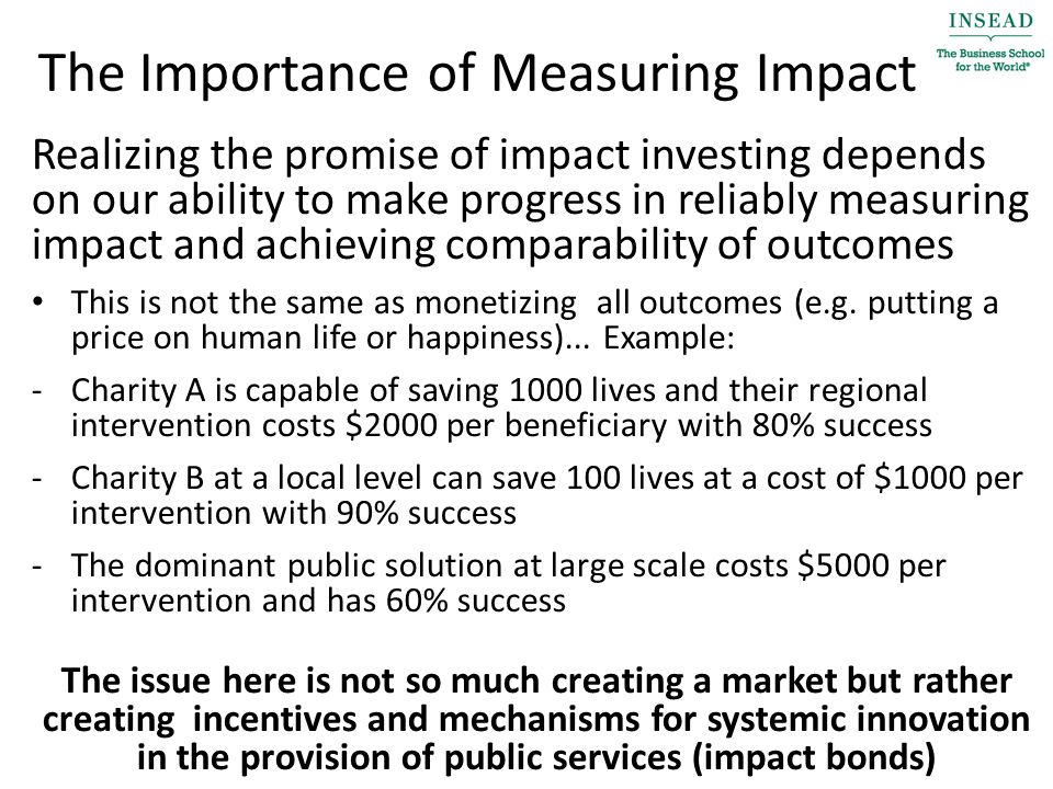 The Importance of Measuring Impact Realizing the promise of impact investing depends on our ability to make progress in reliably measuring impact and achieving comparability of outcomes This is not the same as monetizing all outcomes (e.g.