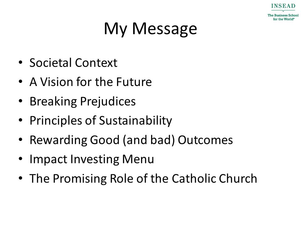 My Message Societal Context A Vision for the Future Breaking Prejudices Principles of Sustainability Rewarding Good (and bad) Outcomes Impact Investing Menu The Promising Role of the Catholic Church