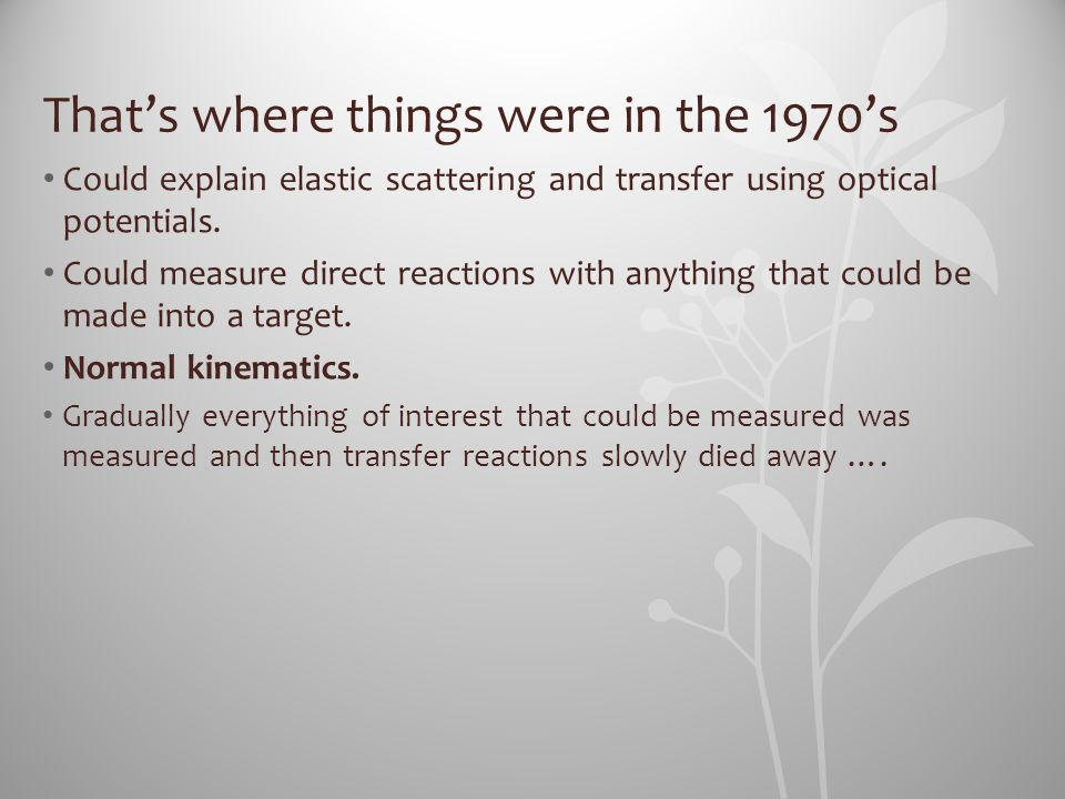 That's where things were in the 1970's Could explain elastic scattering and transfer using optical potentials. Could measure direct reactions with any