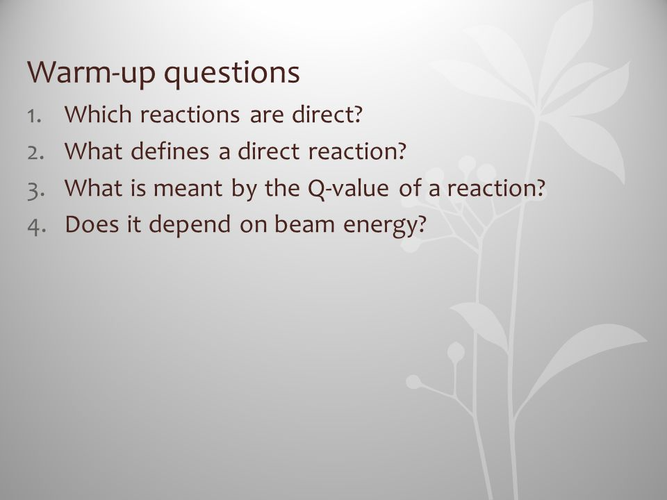 Warm-up questions 1.Which reactions are direct? 2.What defines a direct reaction? 3.What is meant by the Q-value of a reaction? 4.Does it depend on be
