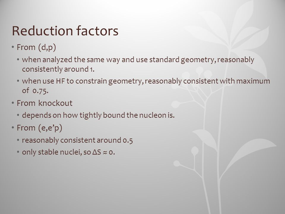 Reduction factors From (d,p) when analyzed the same way and use standard geometry, reasonably consistently around 1. when use HF to constrain geometry