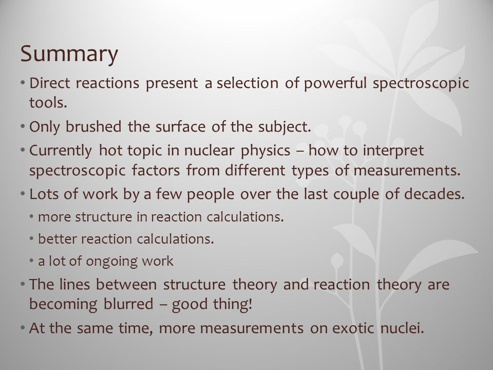 Summary Direct reactions present a selection of powerful spectroscopic tools. Only brushed the surface of the subject. Currently hot topic in nuclear