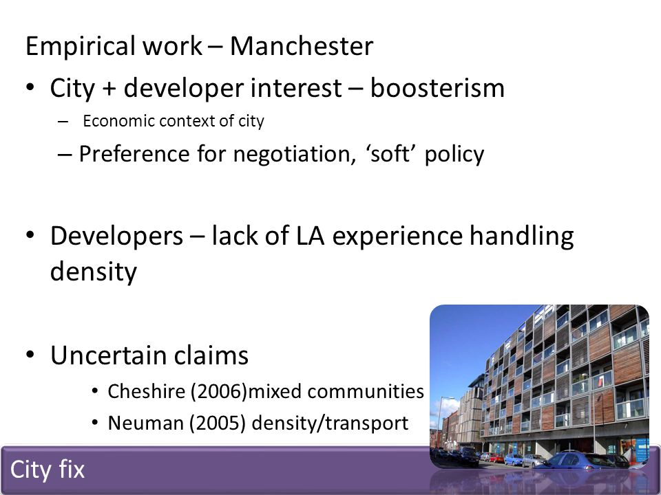 City fix Empirical work – Manchester City + developer interest – boosterism – Economic context of city – Preference for negotiation, 'soft' policy Developers – lack of LA experience handling density Uncertain claims Cheshire (2006)mixed communities Neuman (2005) density/transport