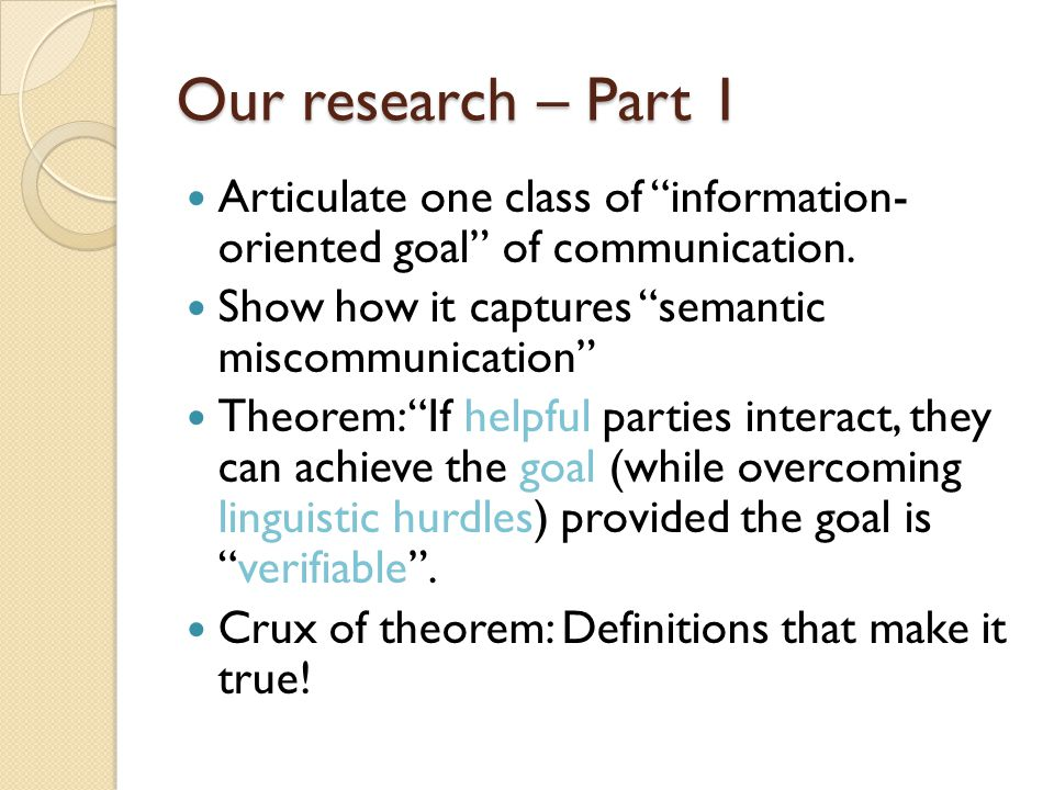 "Our research – Part 1 Articulate one class of ""information- oriented goal"" of communication. Show how it captures ""semantic miscommunication"" Theorem:"